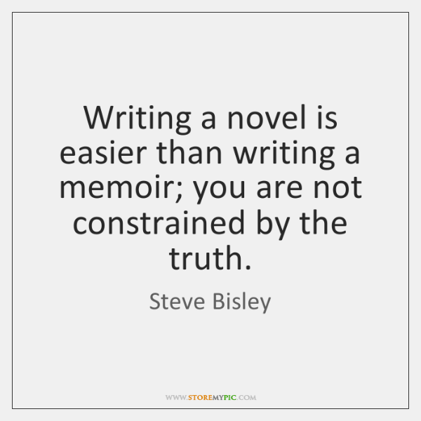 Writing a novel is easier than writing a memoir; you are not ...
