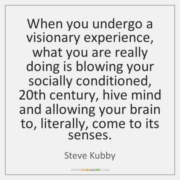 When you undergo a visionary experience, what you are really doing is ...