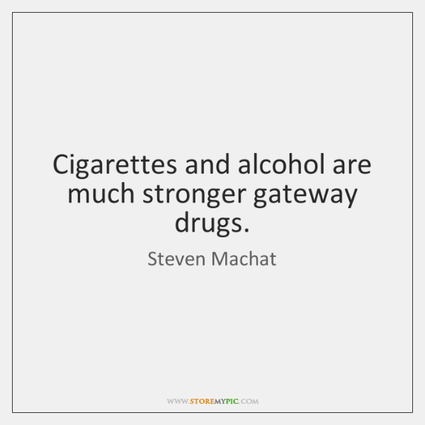 Cigarettes and alcohol are much stronger gateway drugs.