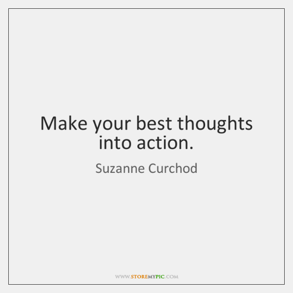 Make your best thoughts into action.