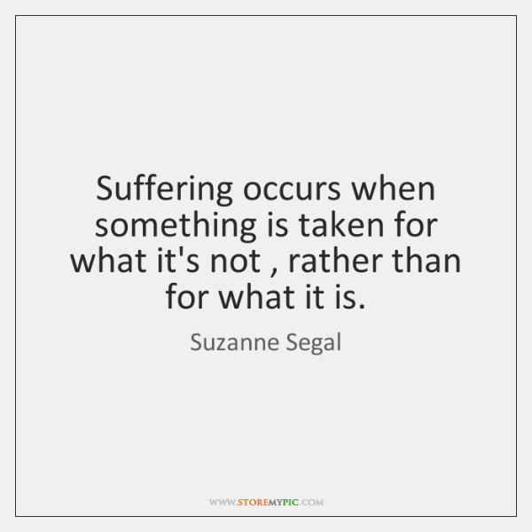 Suffering occurs when something is taken for what it's not , rather than ...
