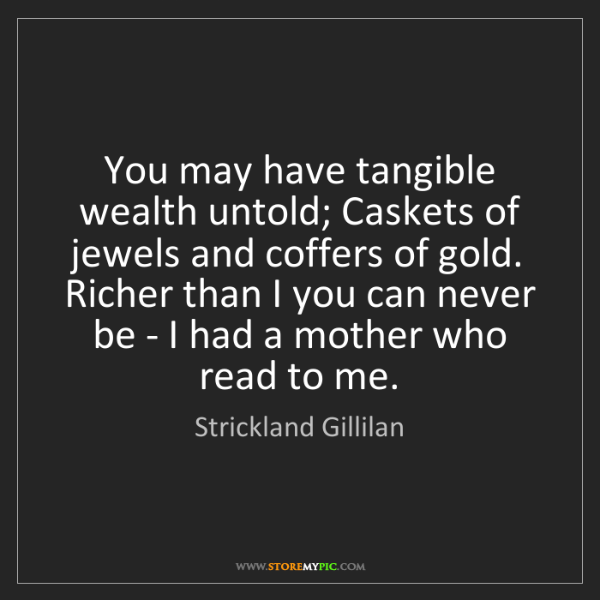 Strickland Gillilan: You may have tangible wealth untold; Caskets of jewels...