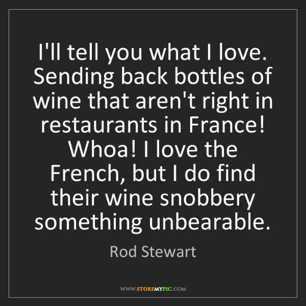 Rod Stewart: I'll tell you what I love. Sending back bottles of wine...