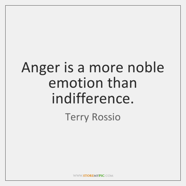 Anger is a more noble emotion than indifference.