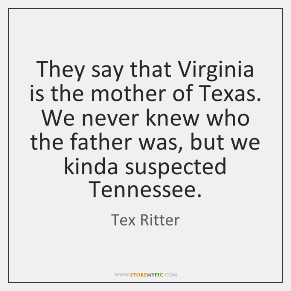 They say that Virginia is the mother of Texas. We never knew ...