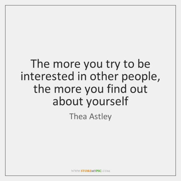 The more you try to be interested in other people, the more ...