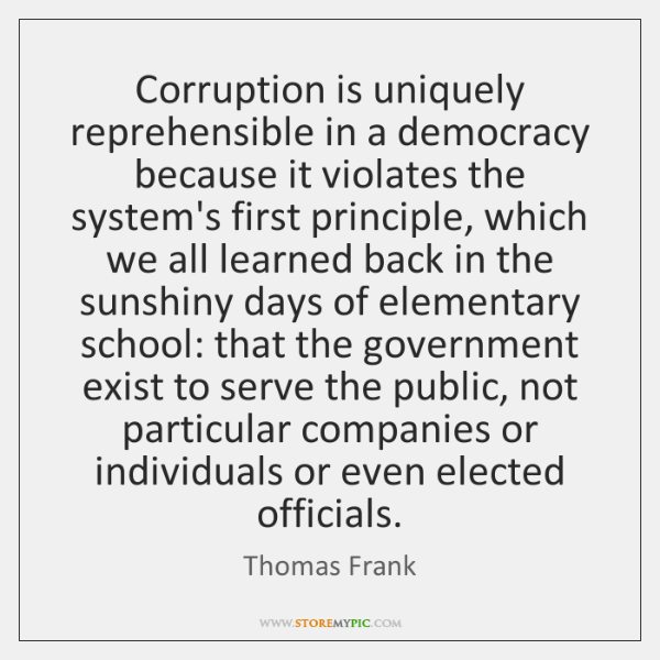 Corruption is uniquely reprehensible in a democracy because it violates the system's ...