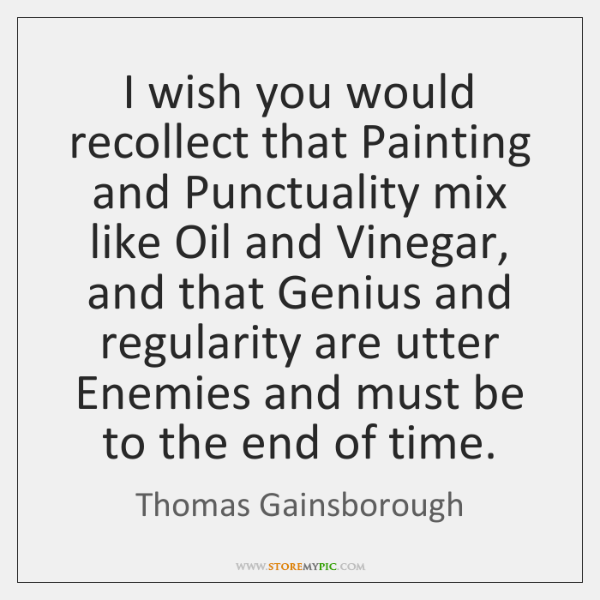 I wish you would recollect that Painting and Punctuality mix like Oil ...