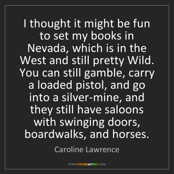 Caroline Lawrence: I thought it might be fun to set my books in Nevada,...