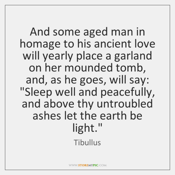 And some aged man in homage to his ancient love will yearly ...