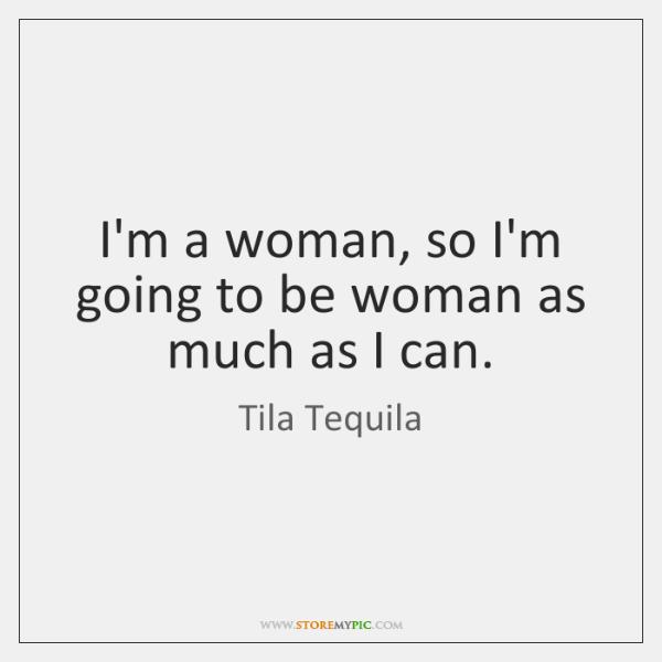 I'm a woman, so I'm going to be woman as much as ...