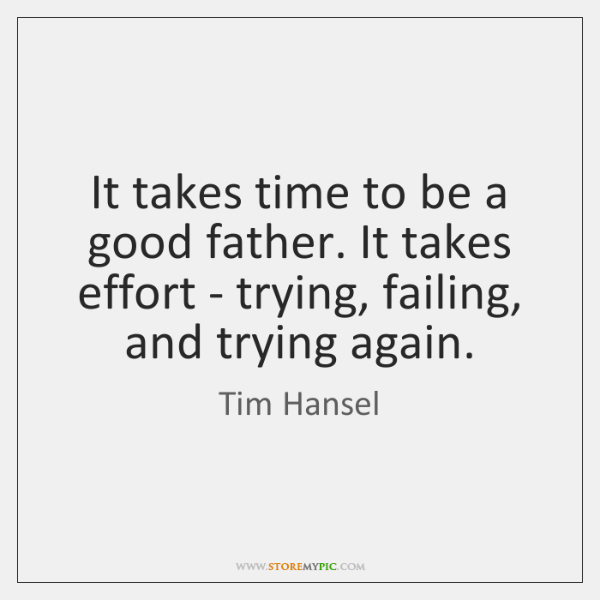 It takes time to be a good father. It takes effort - ...