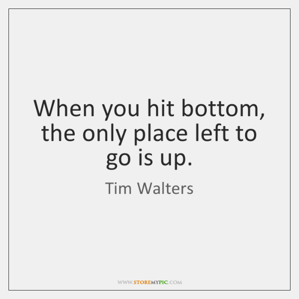 When you hit bottom, the only place left to go is up.