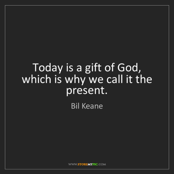 Bil Keane Today Is A Gift Of God Which Is Why We Call It The