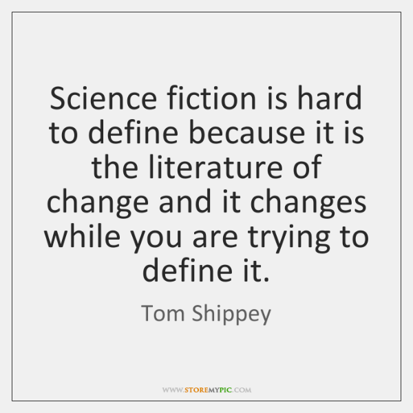 Science fiction is hard to define because it is the literature of ...