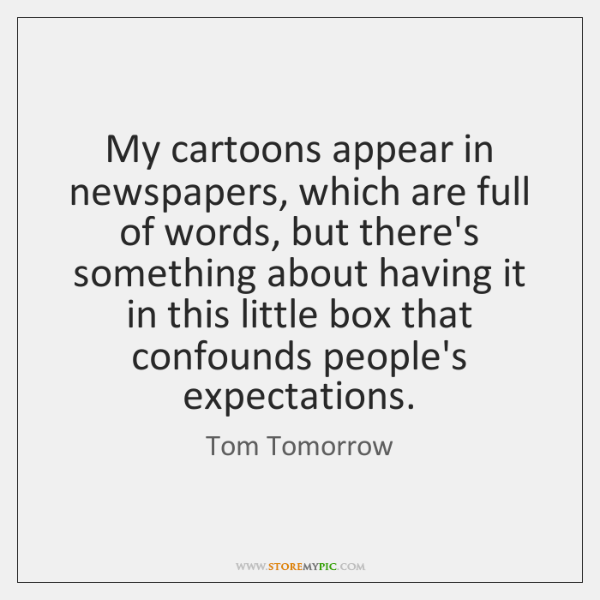 My cartoons appear in newspapers, which are full of words, but there's ...