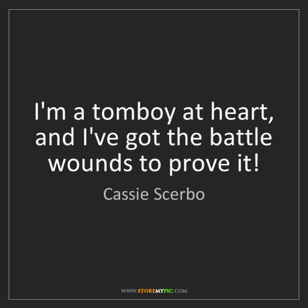 Cassie Scerbo: I'm a tomboy at heart, and I've got the battle wounds...