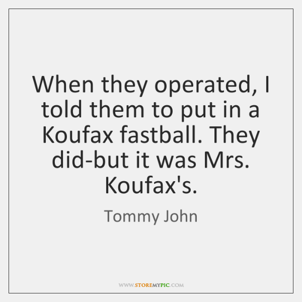 When they operated, I told them to put in a Koufax fastball. ...