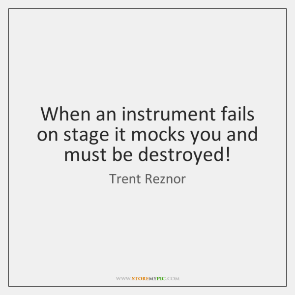When an instrument fails on stage it mocks you and must be ...