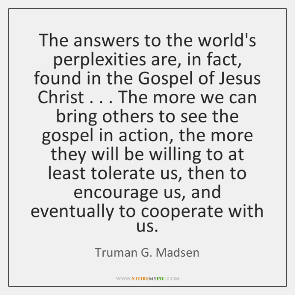 The answers to the world's perplexities are, in fact, found in the ...