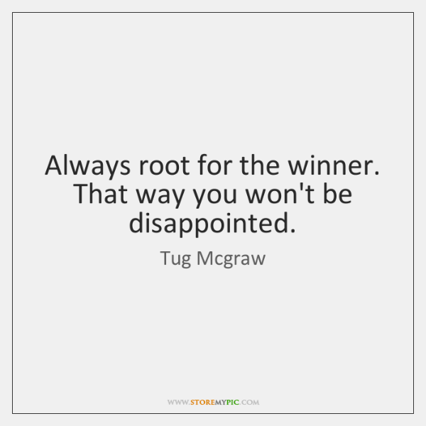 Always root for the winner. That way you won't be disappointed.