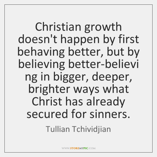 Christian growth doesn't happen by first behaving better, but by believing better-believi ...