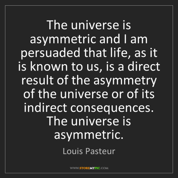 Louis Pasteur: The universe is asymmetric and I am persuaded that life,...