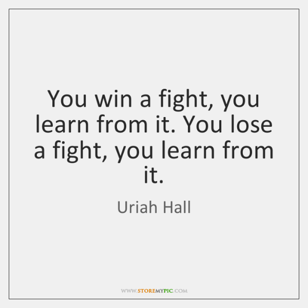 You win a fight, you learn from it. You lose a fight, ...