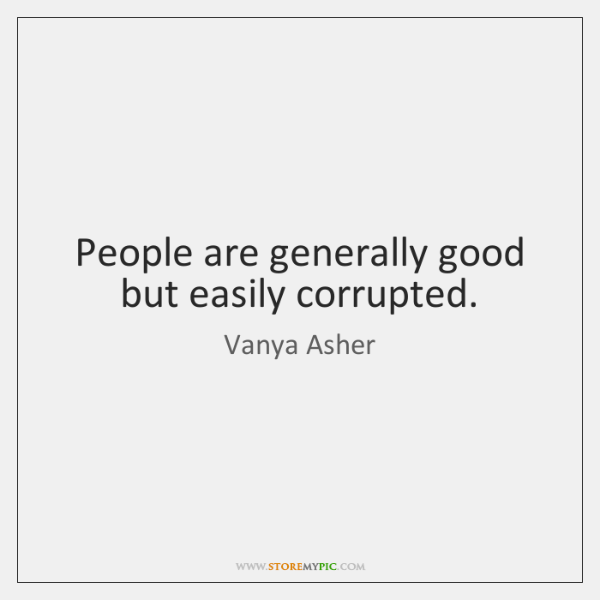 People are generally good but easily corrupted.