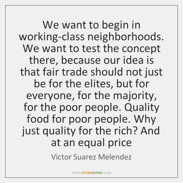 We want to begin in working-class neighborhoods. We want to test the ...