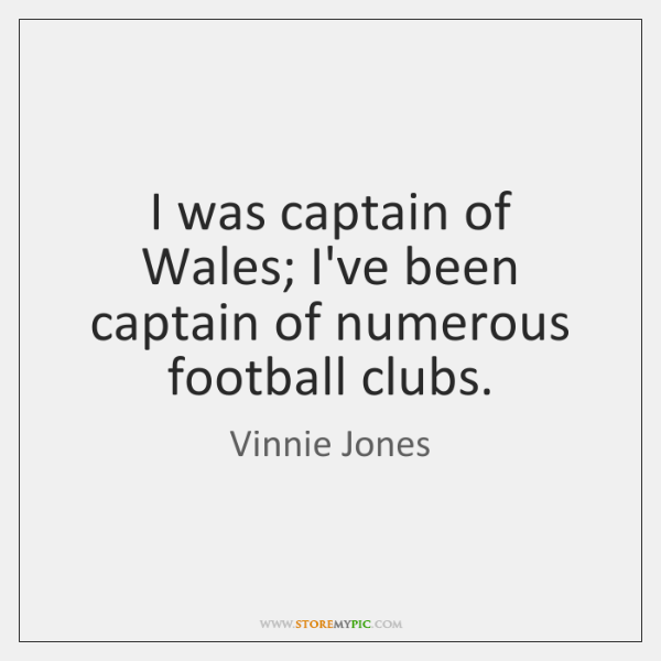 I was captain of Wales; I've been captain of numerous football clubs.