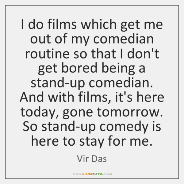 I do films which get me out of my comedian routine so ...