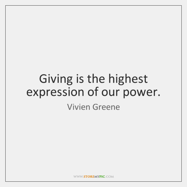 Giving is the highest expression of our power.