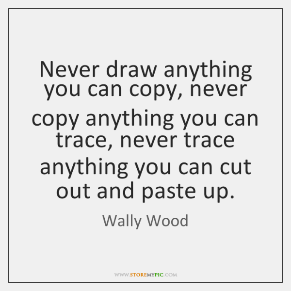 Never draw anything you can copy, never copy anything you can trace, ...