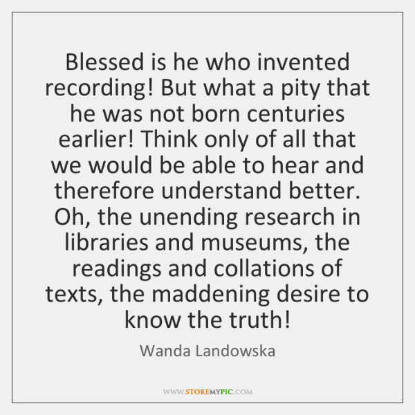 Blessed is he who invented recording! But what a pity that he ...