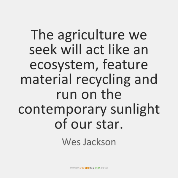 The agriculture we seek will act like an ecosystem, feature material recycling ...