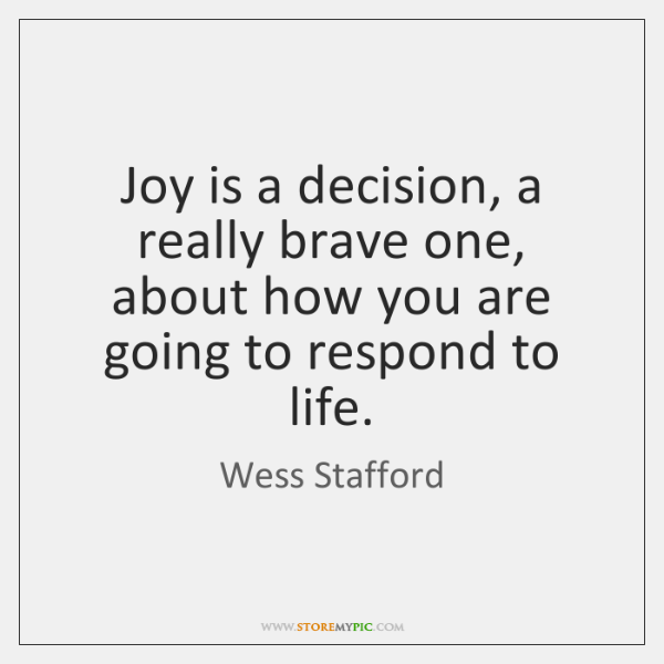 Joy is a decision, a really brave one, about how you are ...