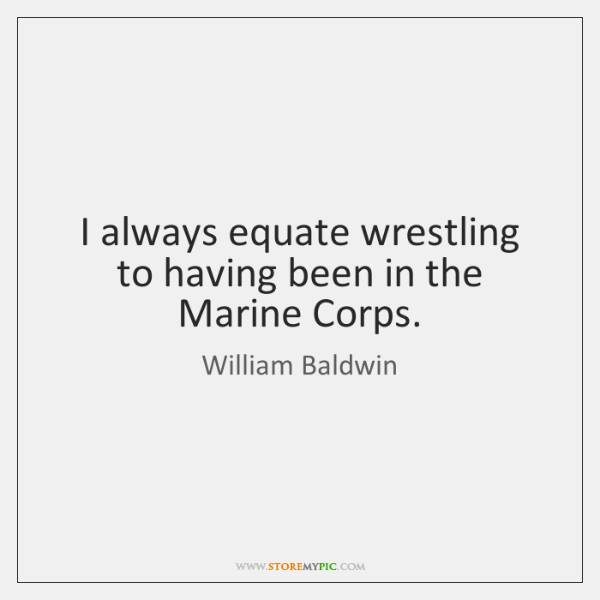 I always equate wrestling to having been in the Marine Corps.