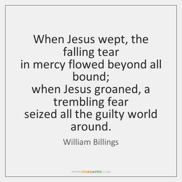 When Jesus wept, the falling tear  in mercy flowed beyond all bound;  ...
