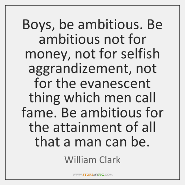 Boys, be ambitious. Be ambitious not for money, not for selfish aggrandizement, ...