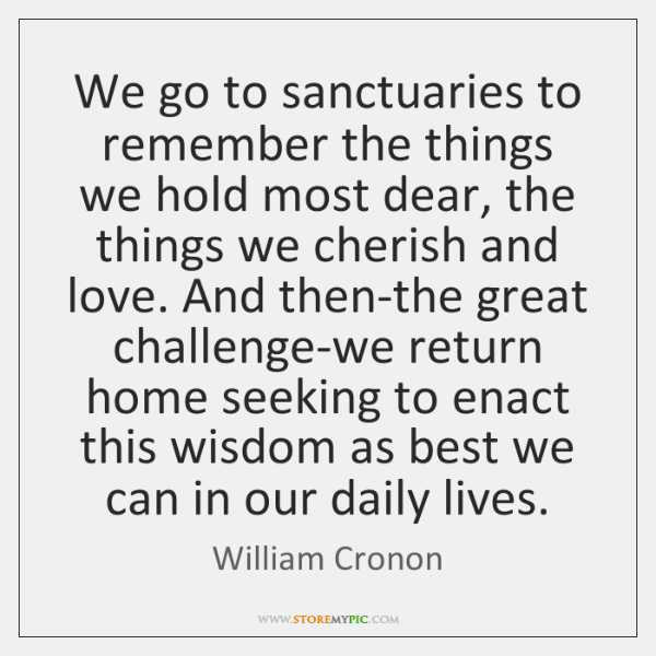 We go to sanctuaries to remember the things we hold most dear, ...