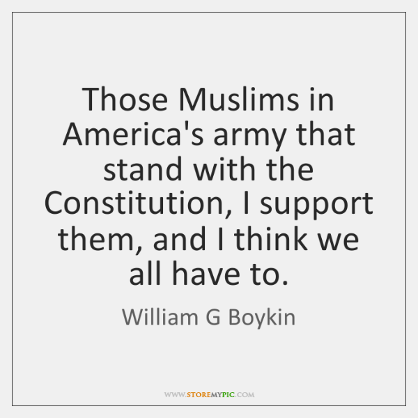Those Muslims in America's army that stand with the Constitution, I support ...