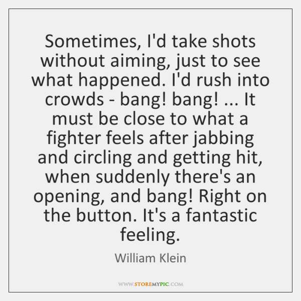 Sometimes, I'd take shots without aiming, just to see what happened. I'd ...
