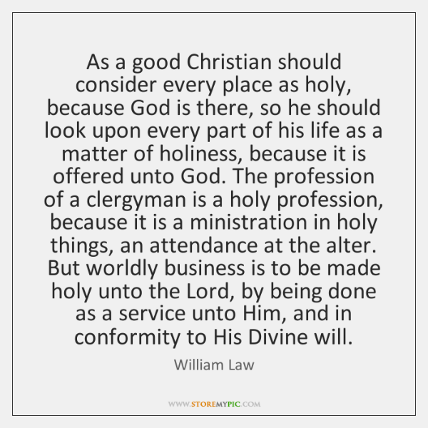As a good Christian should consider every place as holy, because God ...