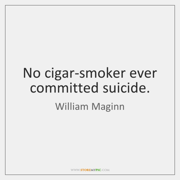No cigar-smoker ever committed suicide.