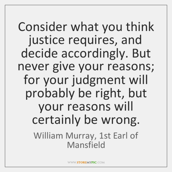 Consider what you think justice requires, and decide accordingly. But never give ...