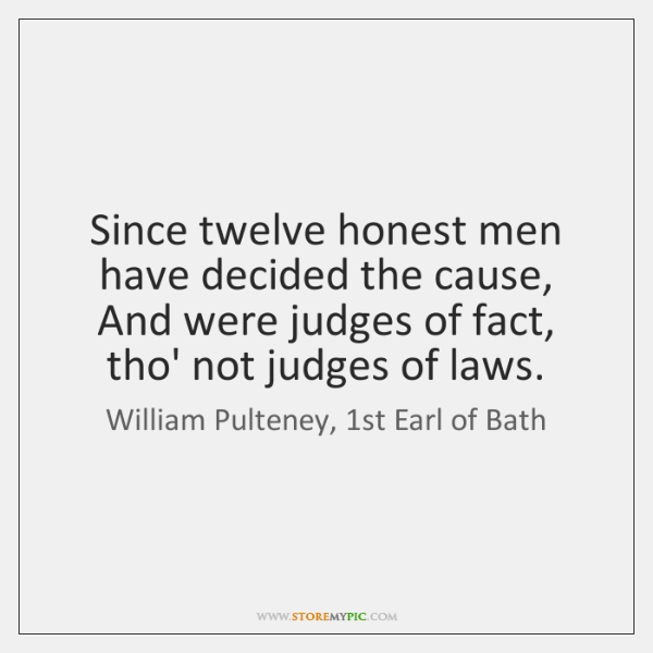 Since twelve honest men have decided the cause, And were judges of ...