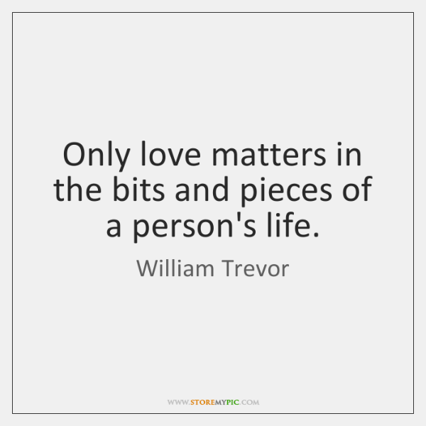 Only love matters in the bits and pieces of a person's life.