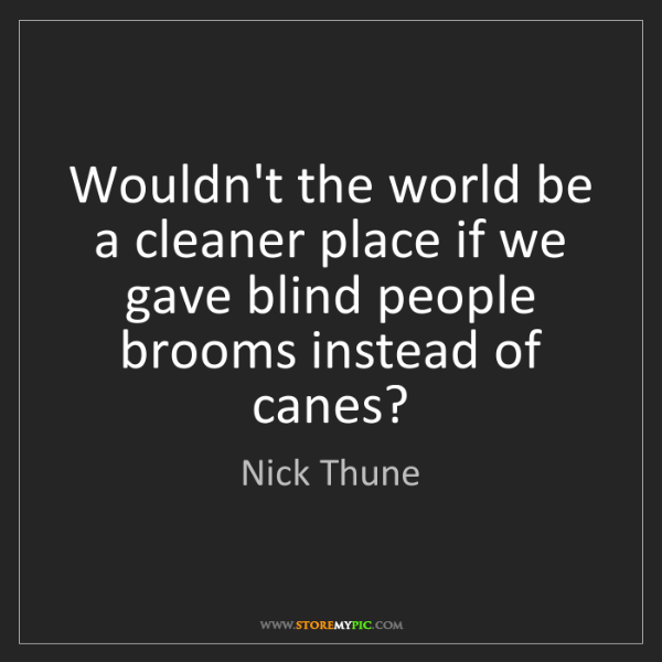 Nick Thune: Wouldn't the world be a cleaner place if we gave blind...