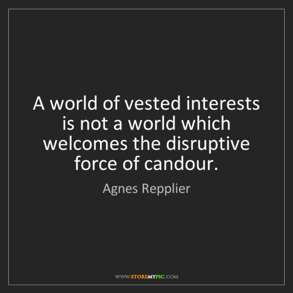 Agnes Repplier: A world of vested interests is not a world which welcomes...